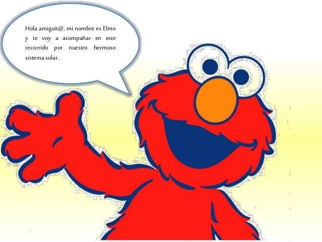Hola amiguit@, mi nombre es Elmo y te voy a acompañar en este recorrido por nuestro hermoso sistema solar.