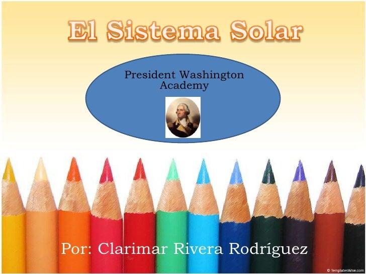 El Sistema Solar<br />President Washington Academy<br />Por: Clarimar Rivera Rodríguez<br />