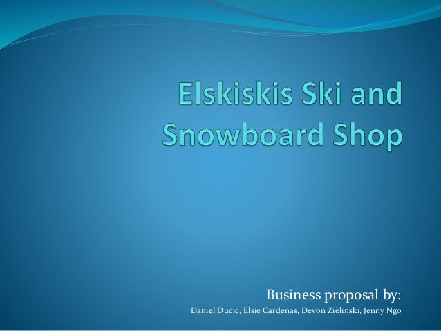 Business proposal by: Daniel Ducic, Elsie Cardenas, Devon Zielinski, Jenny Ngo