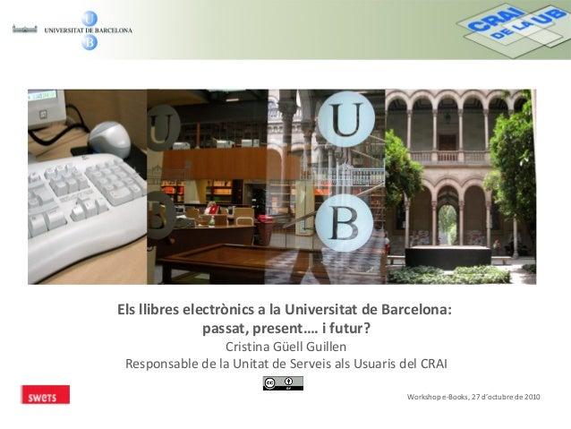 Els llibres electrònics a la Universitat de Barcelona: passat, present…. i futur? Cristina Güell Guillen Responsable de la...