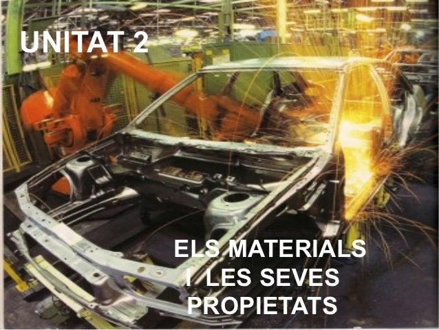 UNITAT 2           ELS MATERIALS            I LES SEVES            PROPIETATS