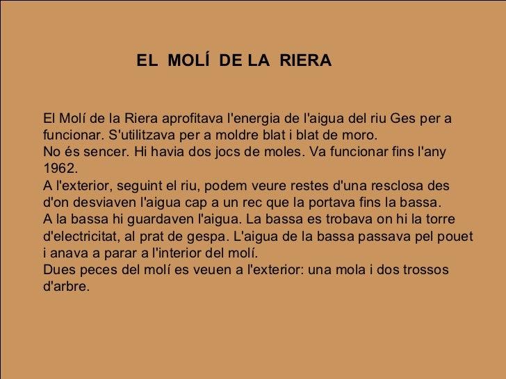 EL  MOLÍ  DE LA  RIERA El Molí de la Riera aprofitava l'energia de l'aigua del riu Ges per a funcionar. S'utilitzava per a...