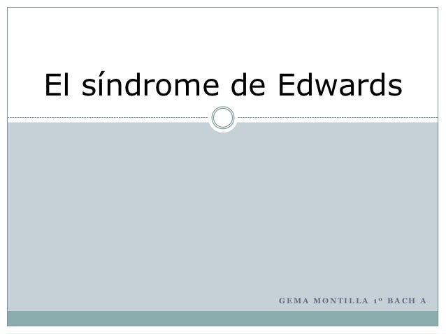 El síndrome de Edwards              GEMA MONTILLA 1º BACH A