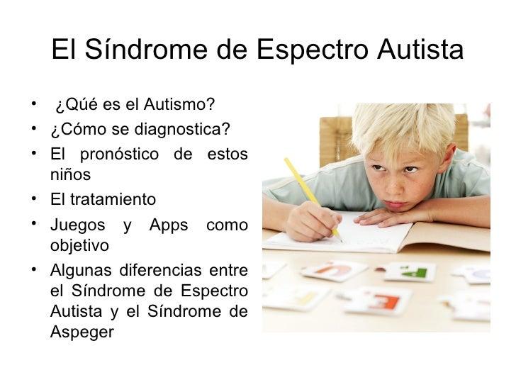 El Síndrome de Espectro Autista• ¿Qúé es el Autismo?• ¿Cómo se diagnostica?• El pronóstico de estos  niños• El tratamiento...