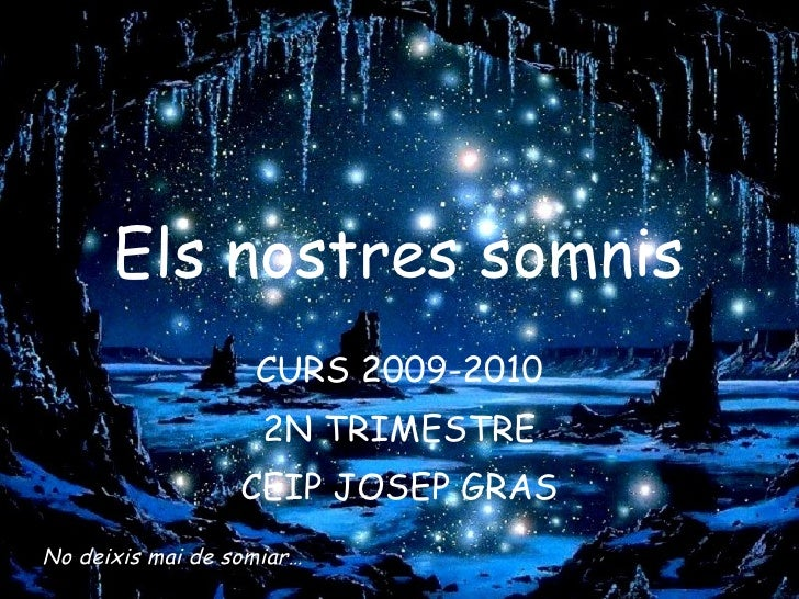 Els nostres somnis CURS 2009-2010 2N TRIMESTRE CEIP JOSEP GRAS No deixis mai de somiar…