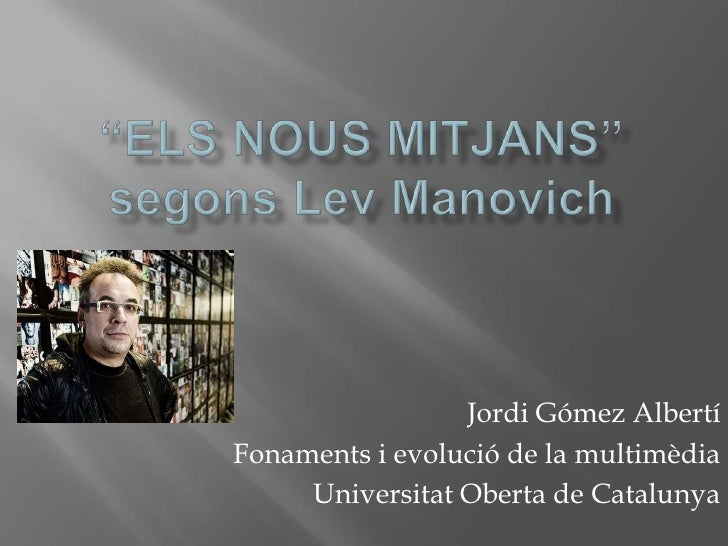 """""""Els nous mitjans""""segonsLev Manovich<br />Jordi Gómez Albertí<br />Fonaments i evolució de la multimèdia<br />Universitat ..."""