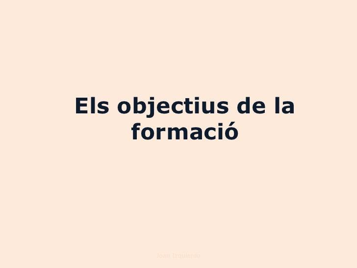 Els objectius de la     formació       Joan Izquierdo
