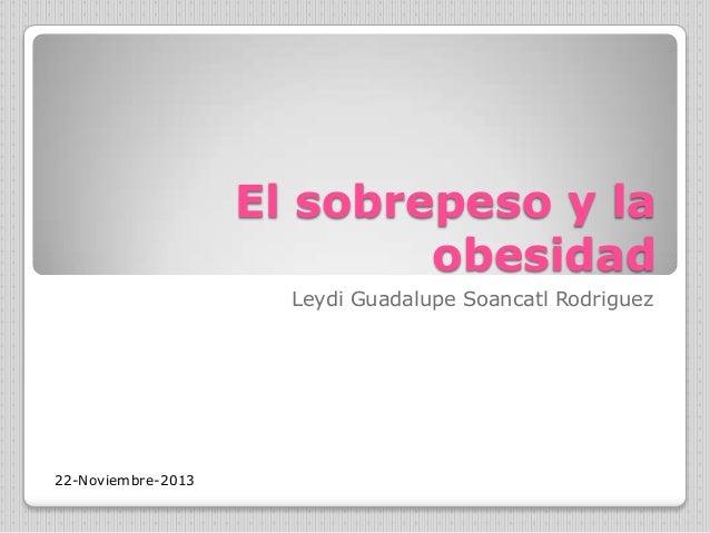 El sobrepeso y la obesidad Leydi Guadalupe Soancatl Rodriguez  22-Noviembre-2013