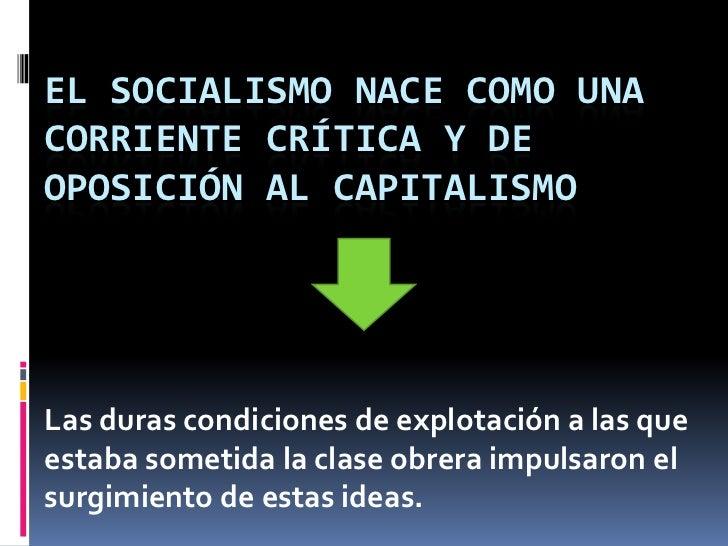 El Socialismo nace como una corriente crítica y de oposición al Capitalismo<br />Las duras condiciones de explotación a la...