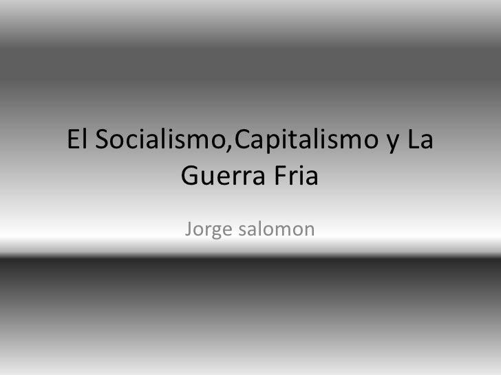El Socialismo,Capitalismo y La            Guerra Fria          Jorge salomon