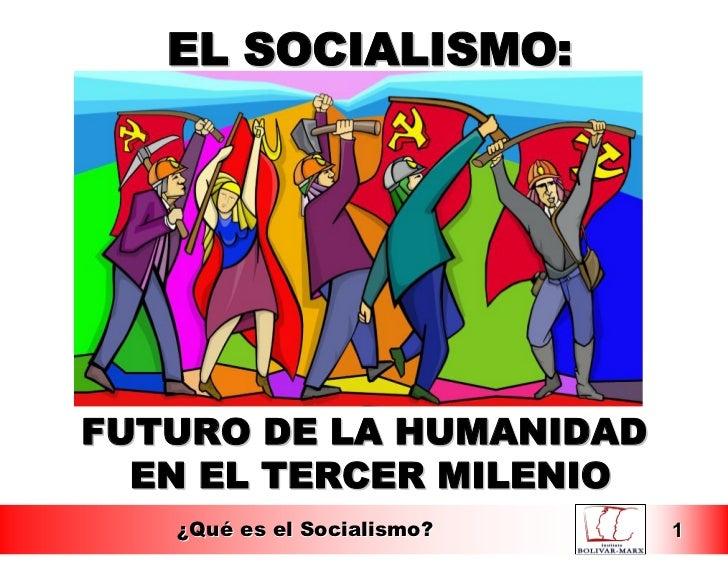 EL SOCIALISMO:FUTURO DE LA HUMANIDAD  EN EL TERCER MILENIO   ¿Qué es el Socialismo?   1