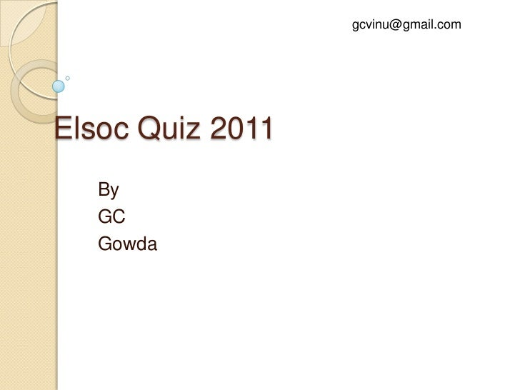 gcvinu@gmail.com<br />Elsoc Quiz 2011<br />By<br />GC<br />Gowda<br />