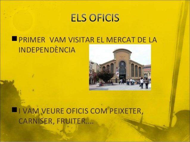  PRIMER VAM VISITAR EL MERCAT DE LA INDEPENDÈNCIA   I VAM VEURE OFICIS COM PEIXETER, CARNISER, FRUITER....