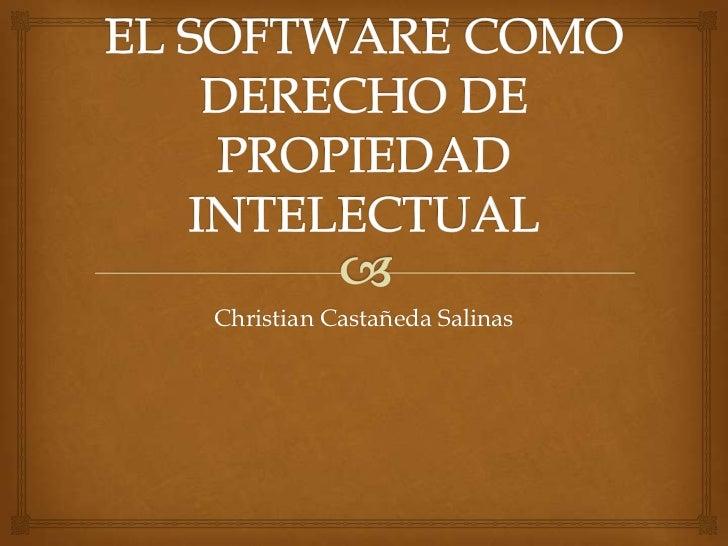 EL SOFTWARE COMO DERECHO DE PROPIEDAD INTELECTUAL<br />Christian Castañeda Salinas<br />