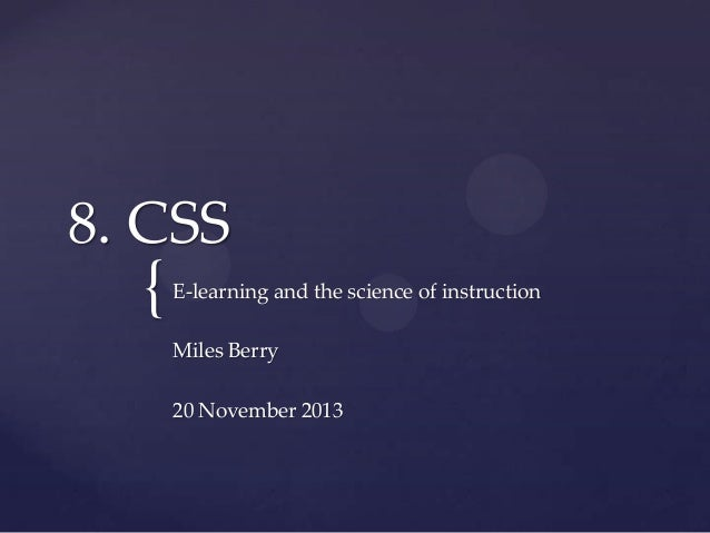 8. CSS  {  E-learning and the science of instruction  Miles Berry 20 November 2013