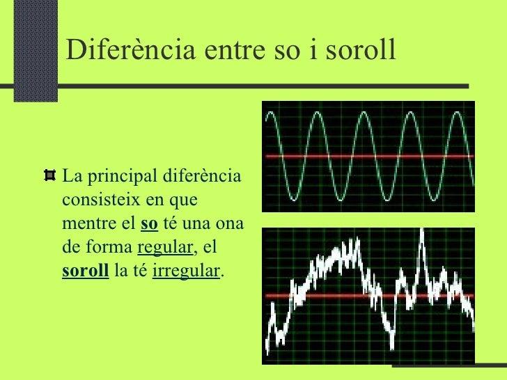 Diferència entre so i soroll <ul><li>La principal diferència consisteix en que mentre el  so  té una ona de forma  regular...