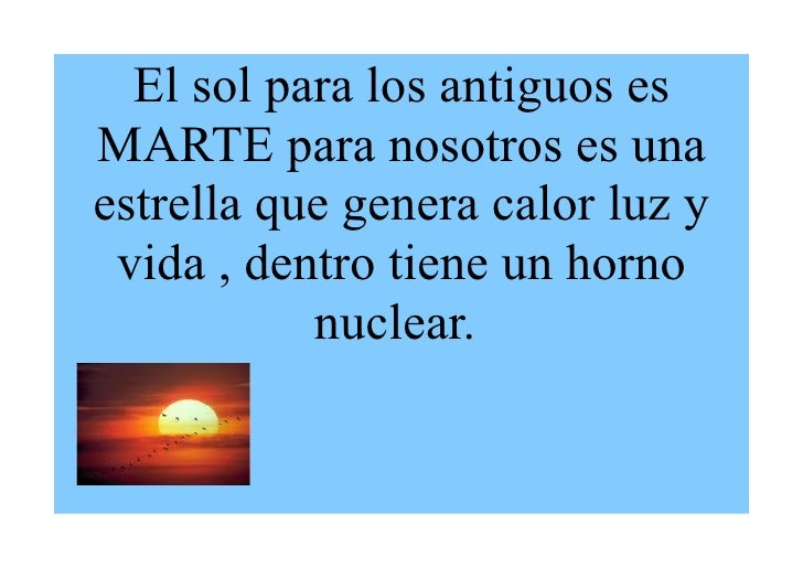 El sol para los antiguos es MARTE para nosotros es una estrella que genera calor luz y  vida , dentro tiene un horno      ...