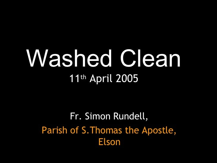 Washed Clean 11 th  April 2005 Fr. Simon Rundell, Parish of S.Thomas the Apostle, Elson