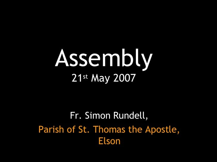 Assembly 21 st  May 2007 Fr. Simon Rundell, Parish of St. Thomas the Apostle, Elson