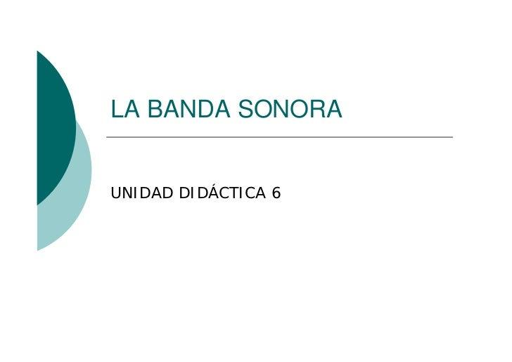 LA BANDA SONORA   UNIDAD DIDÁCTICA 6
