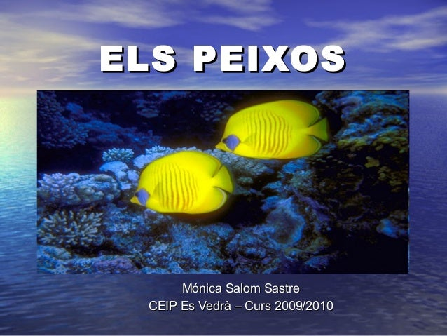 ELS PEIXOSELS PEIXOS Mónica Salom SastreMónica Salom Sastre CEIP Es Vedrà – Curs 2009/2010CEIP Es Vedrà – Curs 2009/2010