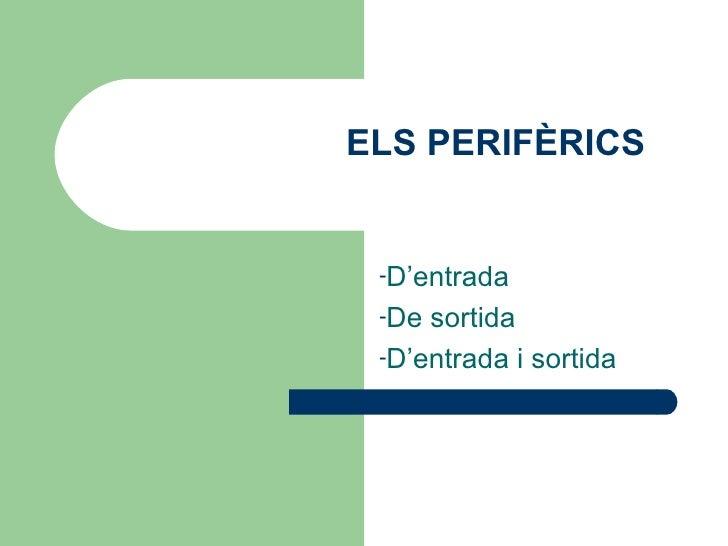 ELS PERIFÈRICS -D'entrada -De sortida -D'entrada i sortida