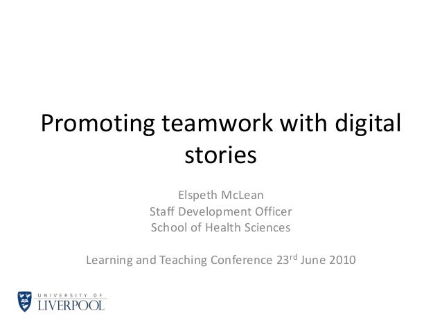 Promoting teamwork with digital stories Elspeth McLean Staff Development Officer School of Health Sciences Learning and Te...