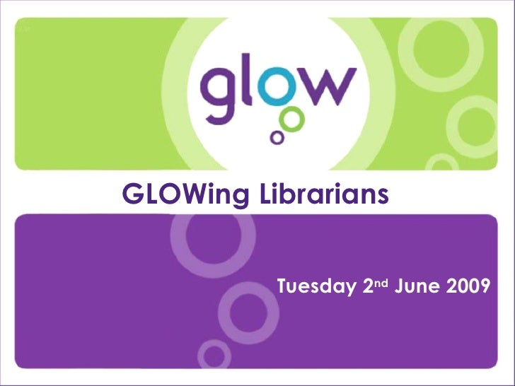 Presentation Title Presenter's Name Date Introduction GLOWing Librarians  Tuesday 2 nd  June 2009