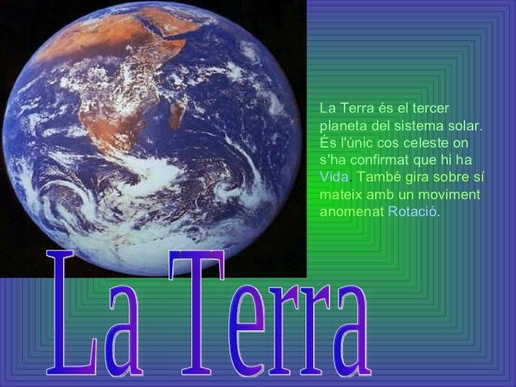 La Terra és el tercer planeta del sistema solar. És l'únic cos celeste on s'ha confirmat que hi ha   Vida .  També gira so...