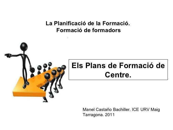 Els Plans de Formació de Centre. La Planificació de la Formació.  Formació de formadors Manel Castaño Bachiller. ICE URV M...