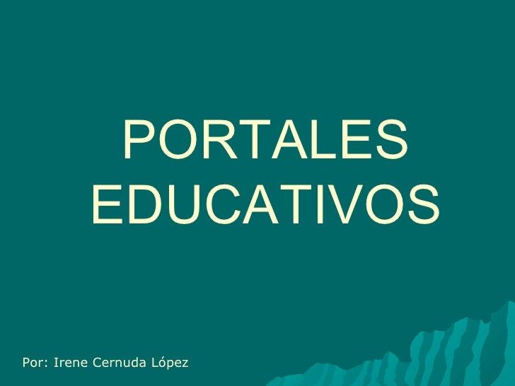 PORTALES EDUCATIVOS Por: Irene Cernuda López