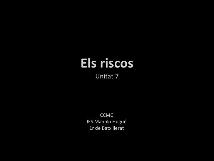 Els riscos Unitat 7 CCMC IES Manolo Hugué 1r de Batxillerat