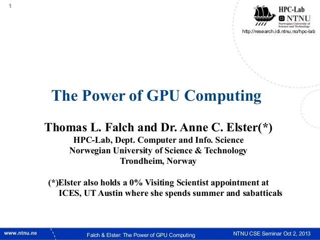 1  http://research.idi.ntnu.no/hpc-lab  The Power of GPU Computing Thomas L. Falch and Dr. Anne C. Elster(*) HPC-Lab, Dept...