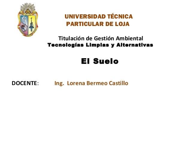 DOCENTE: Titulación de Gestión Ambiental Tecnologías Limpias y Alternativas El Suelo Ing. Lorena Bermeo Castillo UNIVERSID...