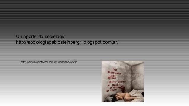 http://psiquiatriaintegral.com.mx/principal/?p=241 Un aporte de sociología http://sociologiapablosteinberg1.blogspot.com.a...