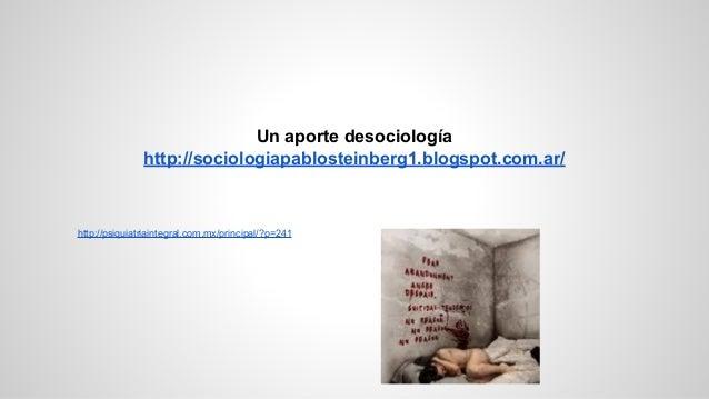 http://psiquiatriaintegral.com.mx/principal/?p=241 Un aporte desociología http://sociologiapablosteinberg1.blogspot.com.ar/