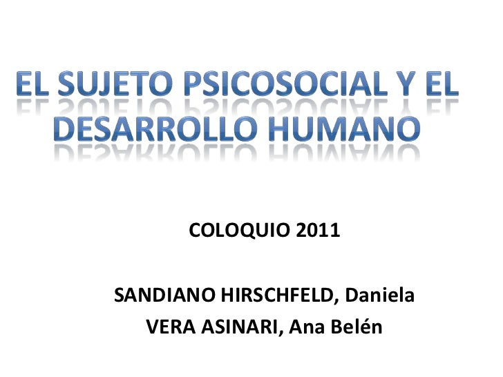 El sujeto psicosocial y el<br />Desarrollo humano<br />COLOQUIO 2011<br />SANDIANO HIRSCHFELD, Daniela<br />VERA ASINARI, ...