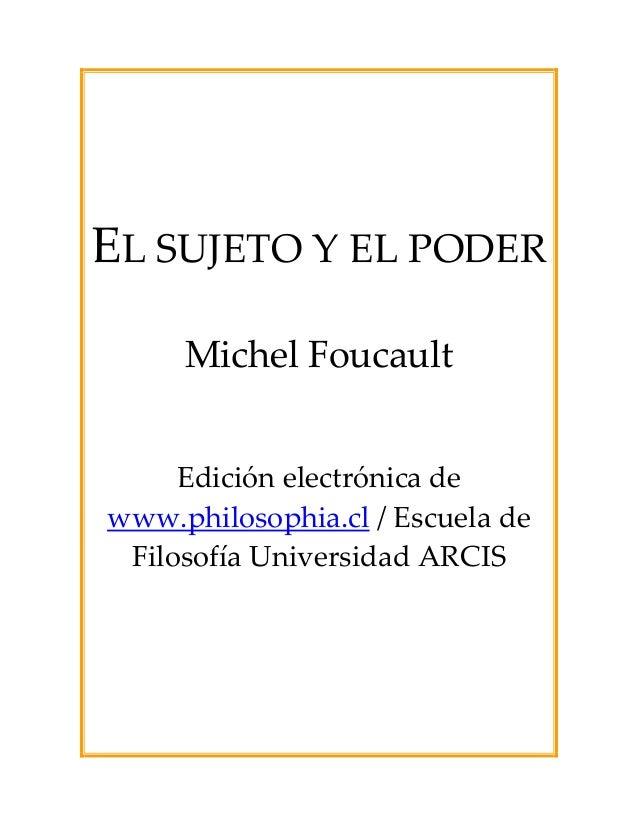 EL SUJETO Y EL PODER Michel Foucault Edición electrónica de www.philosophia.cl / Escuela de Filosofía Universidad ARCIS