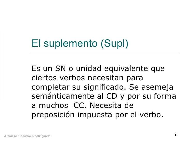 El suplemento (Supl) Es un SN o unidad equivalente que ciertos verbos necesitan para completar su significado. Se asemeja ...
