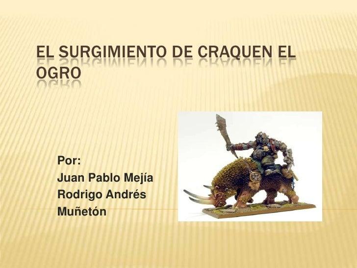 EL SURGIMIENTO DE CRAQUEN ELOGRO  Por:  Juan Pablo Mejía  Rodrigo Andrés  Muñetón