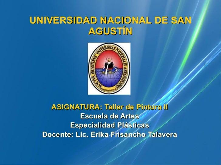 UNIVERSIDAD NACIONAL DE SAN AGUSTÍN ASIGNATURA:   Taller de Pintura II Escuela de Artes Especialidad Plásticas Docente: Li...