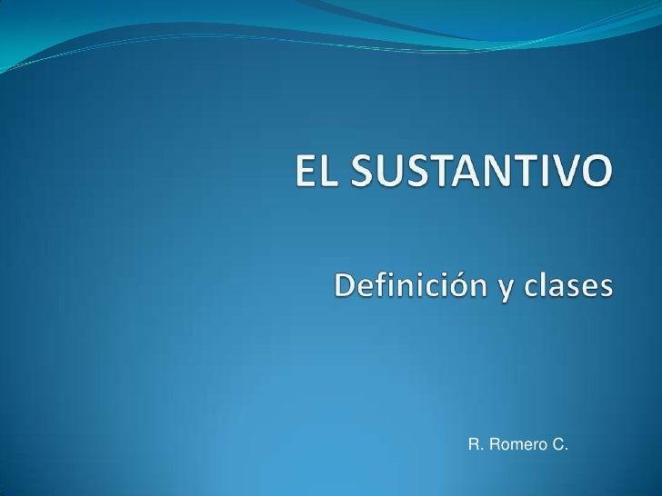 EL SUSTANTIVODefinición y clases<br />R. Romero C.<br />