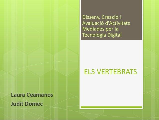 ELS VERTEBRATS Laura Ceamanos Judit Domec Disseny, Creació i Avaluació d'Activitats Mediades per la Tecnologia Digital