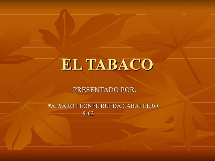 EL TABACO <ul><li>PRESENTADO POR: </li></ul><ul><li>ALVARO LEONEL RUEDA CABALLERO  </li></ul><ul><li>9-02  </li></ul>