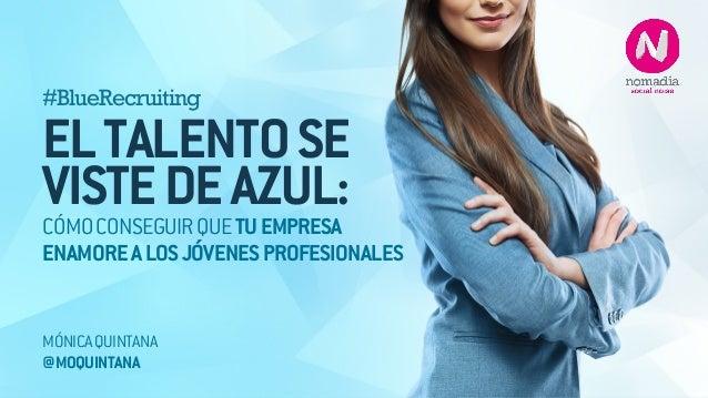 #BlueRecruiting  !EL TALENTO SE  VISTE DE AZUL:  CÓMO CONSEGUIR QUE TU EMPRESA  ENAMORE A LOS JÓVENES PROFESIONALES  MÓNIC...
