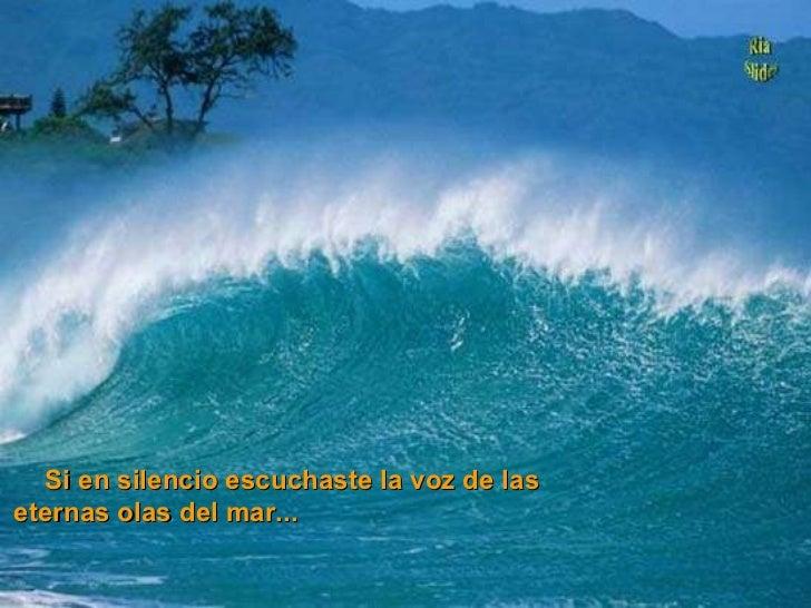 Si en silencio escuchaste la voz de las eternas olas del mar...