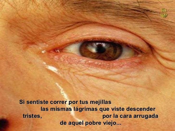 Si sentiste correr por tus mejillas las mismas lágrimas que viste descender tristes, por la cara arrugada de aquel pobre...