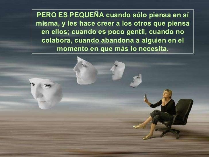 PERO ES PEQUEÑA cuando sólo piensaen sí misma, y les hace creer a los otros que piensa en ellos; cuando es poco gentil,c...