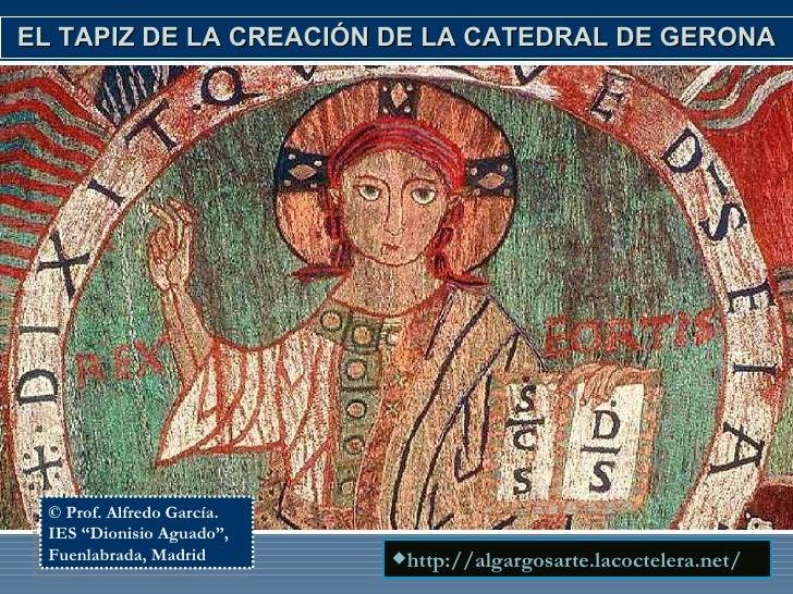 EL TAPIZ DE LA CREACIÓN DE LA CATEDRAL DE GERONA <ul><li>http://algargosarte.lacoctelera.net/ </li></ul>© Prof. Alfredo Ga...