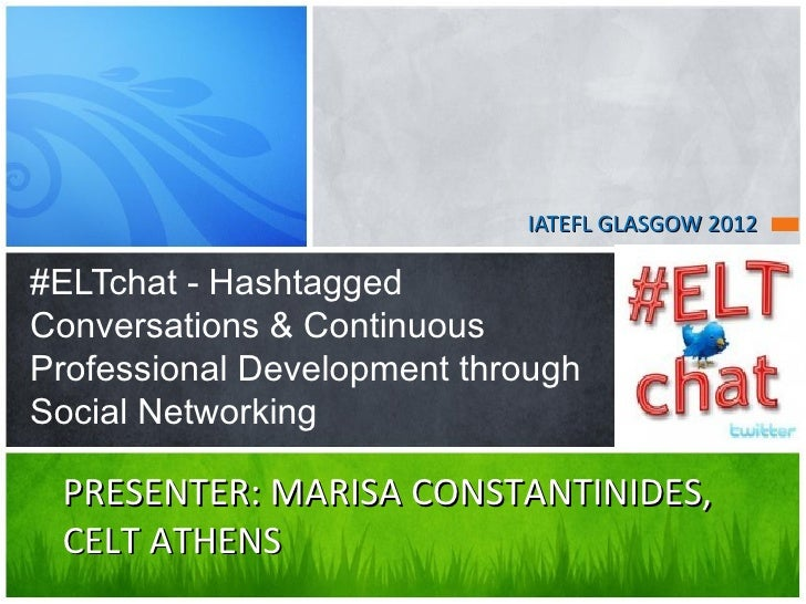 IATEFL GLASGOW 2012#ELTchat - HashtaggedConversations & ContinuousProfessional Development throughSocial Networking PRESEN...